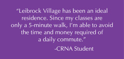 Leibrock Village has been an ideal residence. Since my classes are only a 5-minute walk, I'm able to avoid the time and money required of a daily commute.